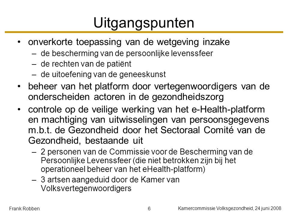 6 Kamercommissie Volksgezondheid, 24 juni 2008 Frank Robben Uitgangspunten onverkorte toepassing van de wetgeving inzake –de bescherming van de persoonlijke levenssfeer –de rechten van de patiënt –de uitoefening van de geneeskunst beheer van het platform door vertegenwoordigers van de onderscheiden actoren in de gezondheidszorg controle op de veilige werking van het e-Health-platform en machtiging van uitwisselingen van persoonsgegevens m.b.t.