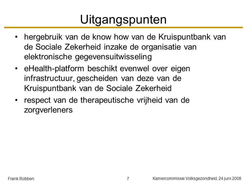 8 Kamercommissie Volksgezondheid, 24 juni 2008 Frank Robben Wat het eHealth-platform NIET beoogt wijzigingen aanbrengen aan de inhoudelijke taakverdeling tussen de onderscheiden actoren in de gezondheidszorg centraal opslaan van persoonsgegevens m.b.t.