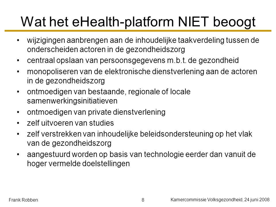 8 Kamercommissie Volksgezondheid, 24 juni 2008 Frank Robben Wat het eHealth-platform NIET beoogt wijzigingen aanbrengen aan de inhoudelijke taakverdel