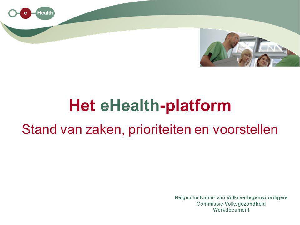 Het eHealth-platform Stand van zaken, prioriteiten en voorstellen Belgische Kamer van Volksvertegenwoordigers Commissie Volksgezondheid Werkdocument