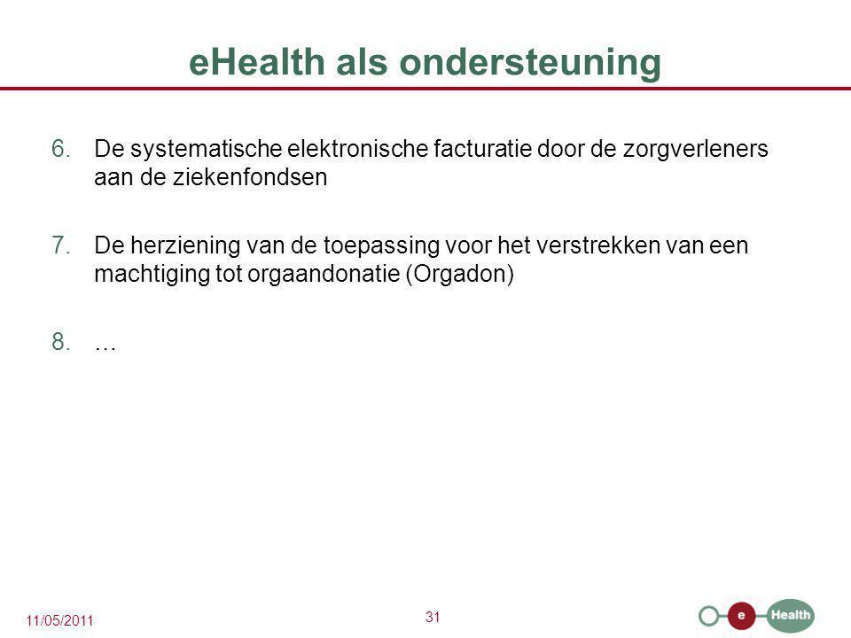 31 11/05/2011 eHealth als ondersteuning 6.De systematische elektronische facturatie door de zorgverleners aan de ziekenfondsen 7.De herziening van de