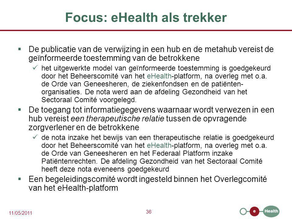 36 11/05/2011 Focus: eHealth als trekker  De publicatie van de verwijzing in een hub en de metahub vereist de geïnformeerde toestemming van de betrok