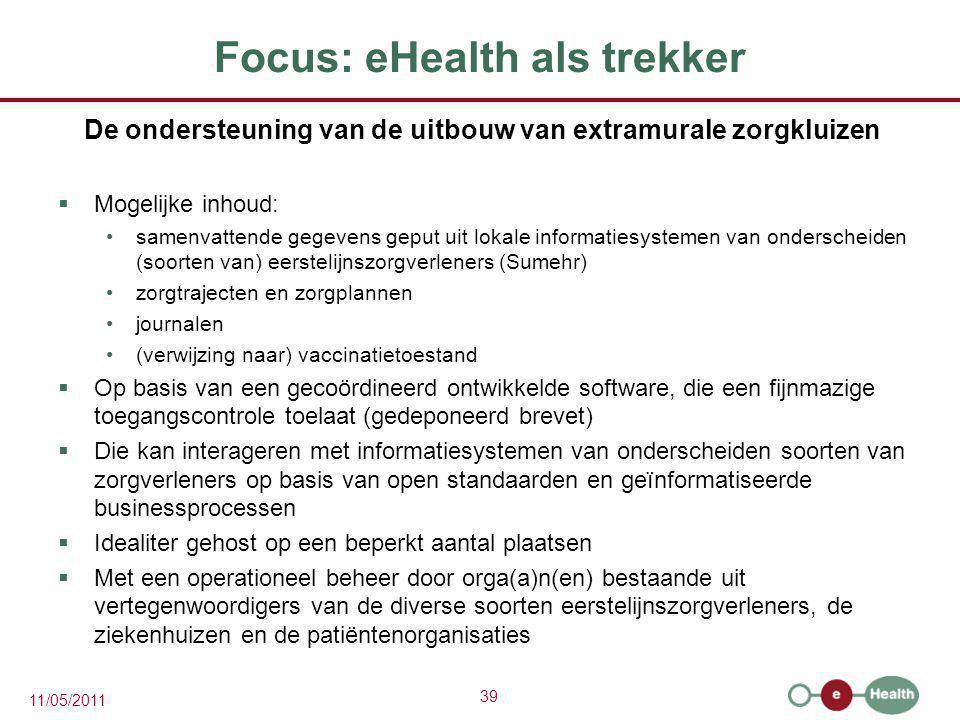 39 11/05/2011 Focus: eHealth als trekker De ondersteuning van de uitbouw van extramurale zorgkluizen  Mogelijke inhoud: samenvattende gegevens geput