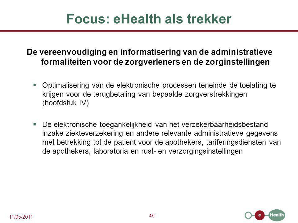 46 11/05/2011 Focus: eHealth als trekker De vereenvoudiging en informatisering van de administratieve formaliteiten voor de zorgverleners en de zorgin