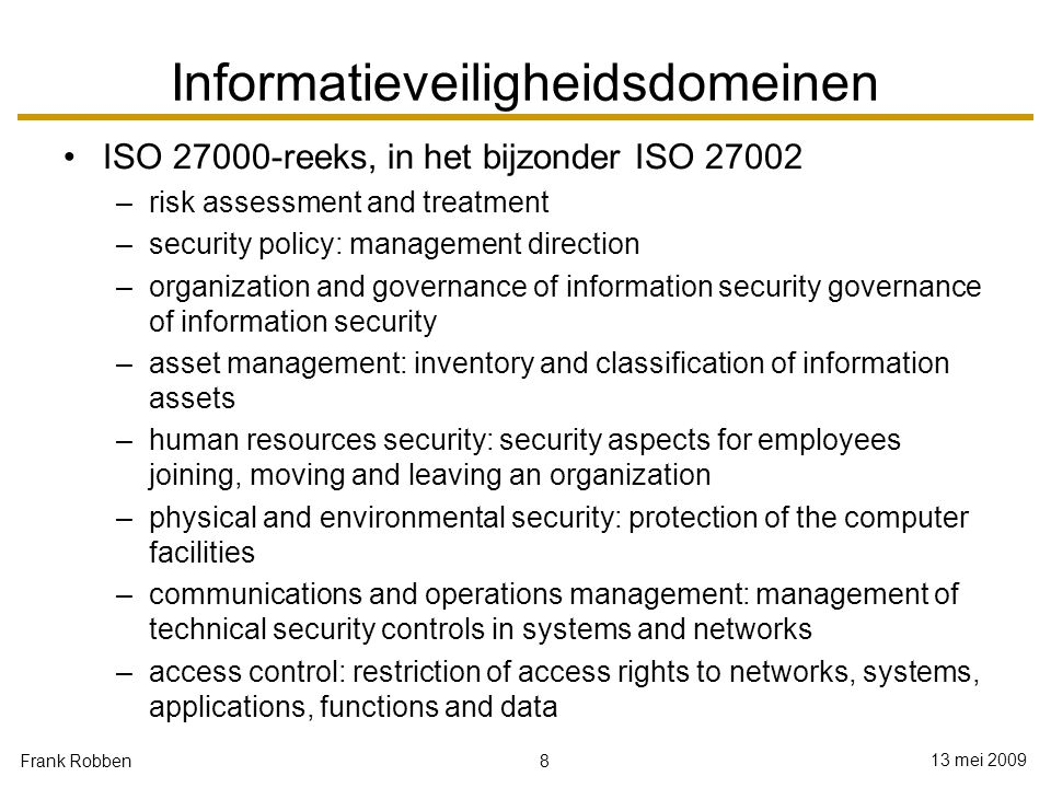 8 13 mei 2009 Frank Robben Informatieveiligheidsdomeinen ISO 27000-reeks, in het bijzonder ISO 27002 –risk assessment and treatment –security policy:
