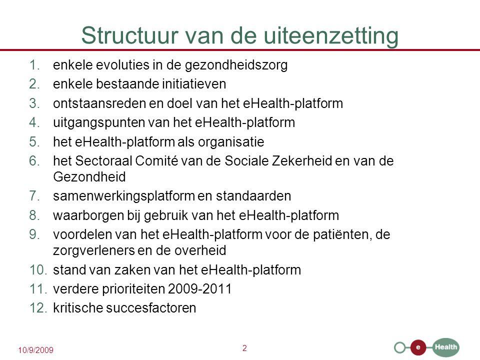 2 10/9/2009 Structuur van de uiteenzetting 1.enkele evoluties in de gezondheidszorg 2.enkele bestaande initiatieven 3.ontstaansreden en doel van het eHealth-platform 4.uitgangspunten van het eHealth-platform 5.het eHealth-platform als organisatie 6.het Sectoraal Comité van de Sociale Zekerheid en van de Gezondheid 7.samenwerkingsplatform en standaarden 8.waarborgen bij gebruik van het eHealth-platform 9.voordelen van het eHealth-platform voor de patiënten, de zorgverleners en de overheid 10.stand van zaken van het eHealth-platform 11.verdere prioriteiten 2009-2011 12.kritische succesfactoren