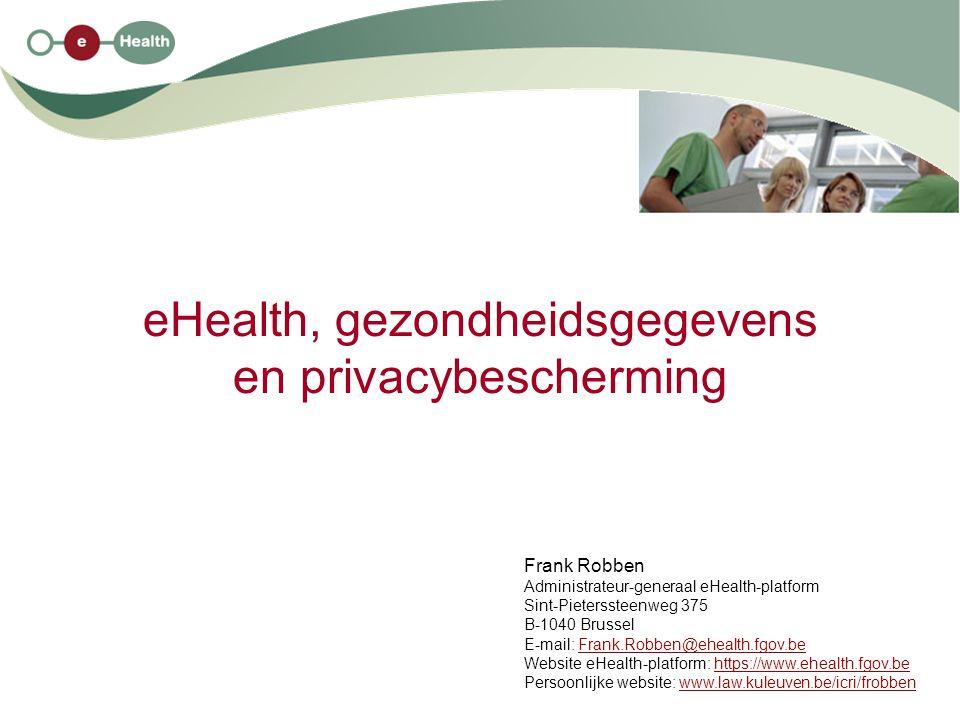 eHealth, gezondheidsgegevens en privacybescherming Frank Robben Administrateur-generaal eHealth-platform Sint-Pieterssteenweg 375 B-1040 Brussel E-mai