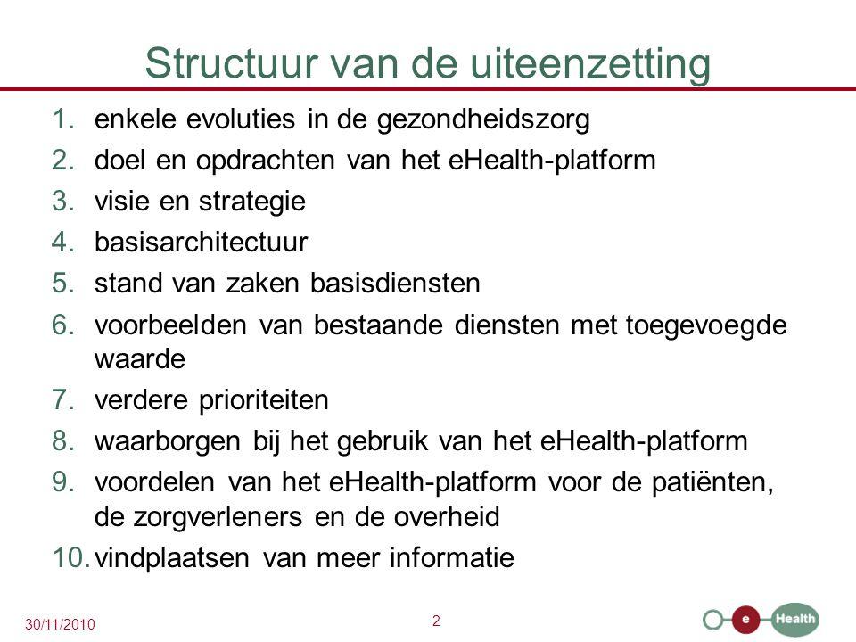 2 30/11/2010 Structuur van de uiteenzetting 1.enkele evoluties in de gezondheidszorg 2.doel en opdrachten van het eHealth-platform 3.visie en strategie 4.basisarchitectuur 5.stand van zaken basisdiensten 6.voorbeelden van bestaande diensten met toegevoegde waarde 7.verdere prioriteiten 8.waarborgen bij het gebruik van het eHealth-platform 9.voordelen van het eHealth-platform voor de patiënten, de zorgverleners en de overheid 10.vindplaatsen van meer informatie