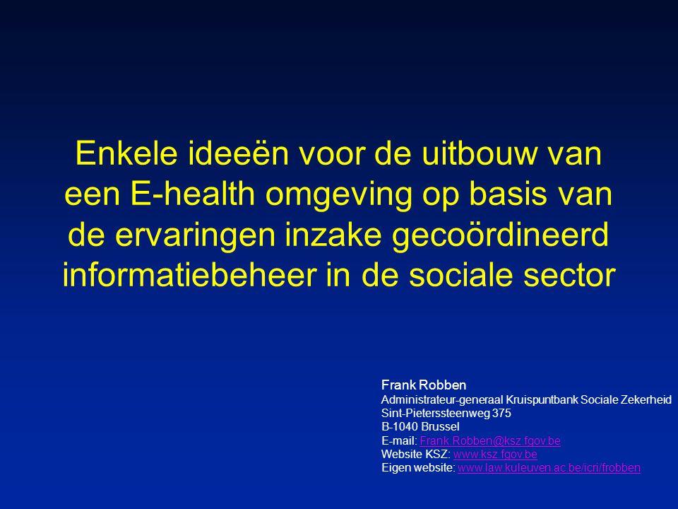Enkele ideeën voor de uitbouw van een E-health omgeving op basis van de ervaringen inzake gecoördineerd informatiebeheer in de sociale sector Frank Robben Administrateur-generaal Kruispuntbank Sociale Zekerheid Sint-Pieterssteenweg 375 B-1040 Brussel E-mail: Frank.Robben@ksz.fgov.beFrank.Robben@ksz.fgov.be Website KSZ: www.ksz.fgov.bewww.ksz.fgov.be Eigen website: www.law.kuleuven.ac.be/icri/frobbenwww.law.kuleuven.ac.be/icri/frobben