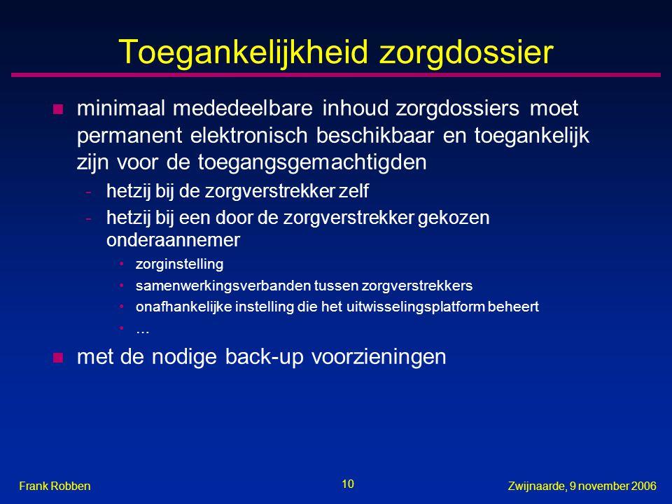 10 Zwijnaarde, 9 november 2006Frank Robben Toegankelijkheid zorgdossier n minimaal mededeelbare inhoud zorgdossiers moet permanent elektronisch beschi