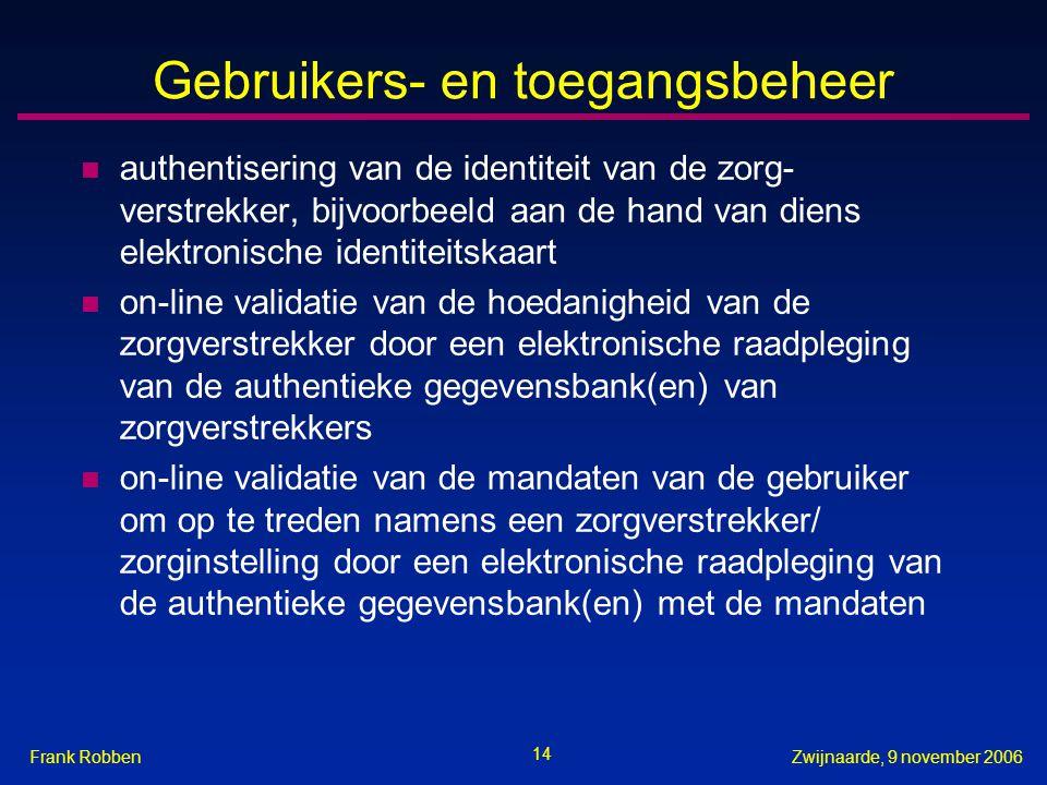 14 Zwijnaarde, 9 november 2006Frank Robben Gebruikers- en toegangsbeheer n authentisering van de identiteit van de zorg- verstrekker, bijvoorbeeld aan de hand van diens elektronische identiteitskaart n on-line validatie van de hoedanigheid van de zorgverstrekker door een elektronische raadpleging van de authentieke gegevensbank(en) van zorgverstrekkers n on-line validatie van de mandaten van de gebruiker om op te treden namens een zorgverstrekker/ zorginstelling door een elektronische raadpleging van de authentieke gegevensbank(en) met de mandaten