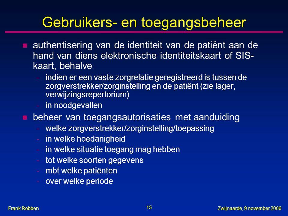 15 Zwijnaarde, 9 november 2006Frank Robben Gebruikers- en toegangsbeheer n authentisering van de identiteit van de patiënt aan de hand van diens elektronische identiteitskaart of SIS- kaart, behalve -indien er een vaste zorgrelatie geregistreerd is tussen de zorgverstrekker/zorginstelling en de patiënt (zie lager, verwijzingsrepertorium) -in noodgevallen n beheer van toegangsautorisaties met aanduiding -welke zorgverstrekker/zorginstelling/toepassing -in welke hoedanigheid -in welke situatie toegang mag hebben -tot welke soorten gegevens -mbt welke patiënten -over welke periode
