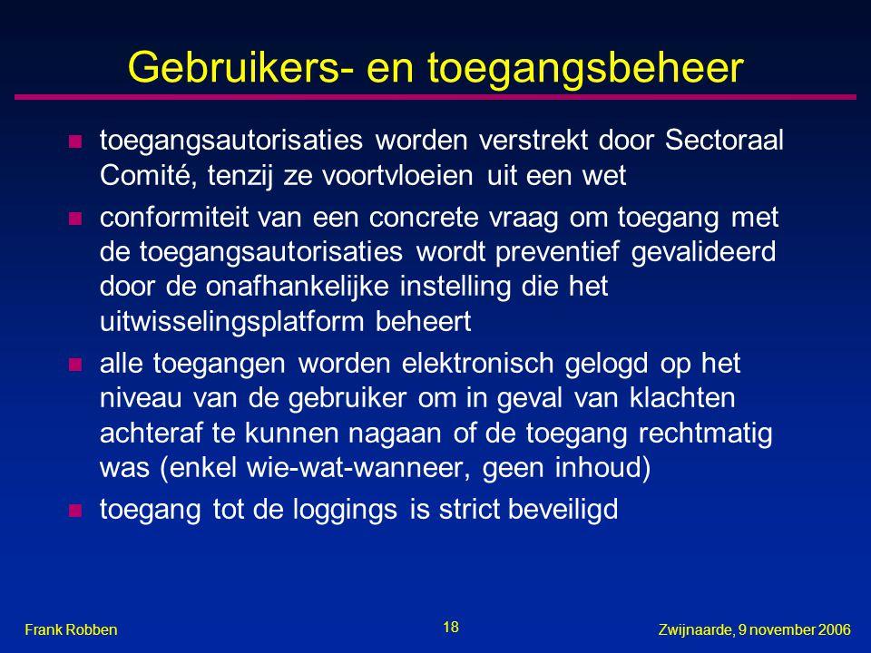 18 Zwijnaarde, 9 november 2006Frank Robben Gebruikers- en toegangsbeheer n toegangsautorisaties worden verstrekt door Sectoraal Comité, tenzij ze voortvloeien uit een wet n conformiteit van een concrete vraag om toegang met de toegangsautorisaties wordt preventief gevalideerd door de onafhankelijke instelling die het uitwisselingsplatform beheert n alle toegangen worden elektronisch gelogd op het niveau van de gebruiker om in geval van klachten achteraf te kunnen nagaan of de toegang rechtmatig was (enkel wie-wat-wanneer, geen inhoud) n toegang tot de loggings is strict beveiligd