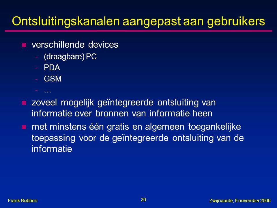20 Zwijnaarde, 9 november 2006Frank Robben Ontsluitingskanalen aangepast aan gebruikers n verschillende devices -(draagbare) PC -PDA -GSM -… n zoveel