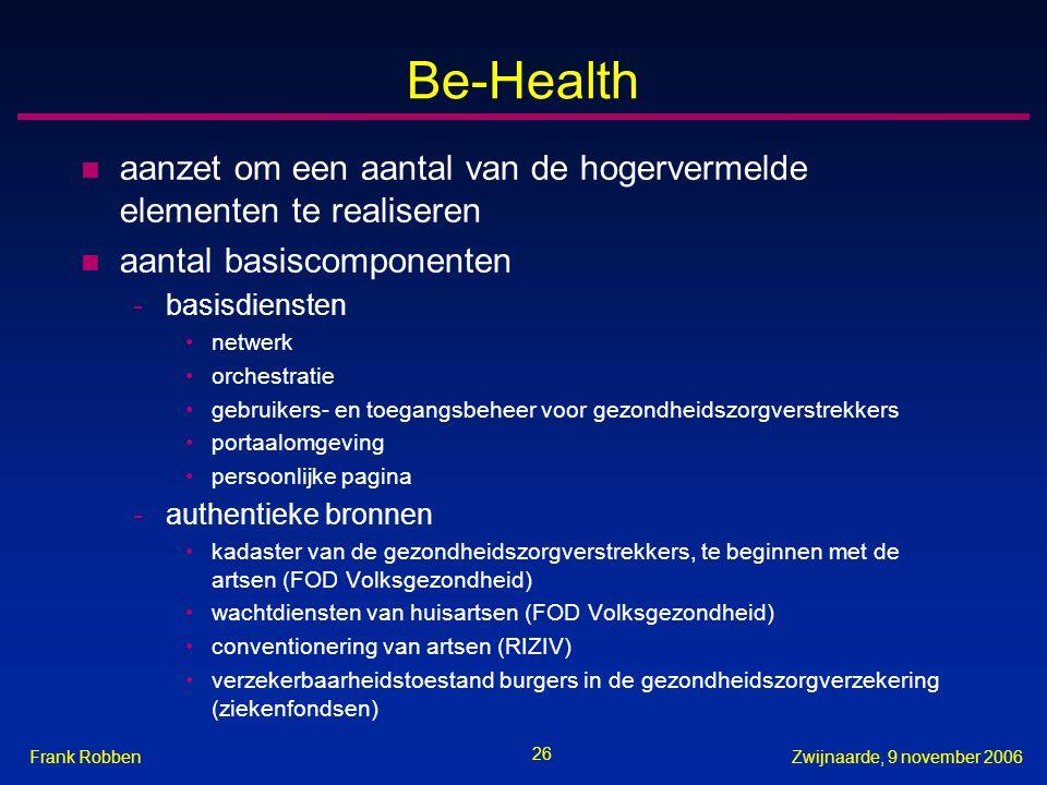 26 Zwijnaarde, 9 november 2006Frank Robben Be-Health n aanzet om een aantal van de hogervermelde elementen te realiseren n aantal basiscomponenten -ba