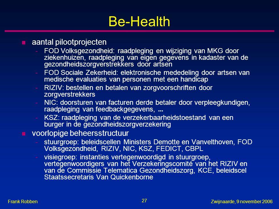 27 Zwijnaarde, 9 november 2006Frank Robben Be-Health n aantal pilootprojecten -FOD Volksgezondheid: raadpleging en wijziging van MKG door ziekenhuizen, raadpleging van eigen gegevens in kadaster van de gezondheidszorgverstrekkers door artsen -FOD Sociale Zekerheid: elektronische mededeling door artsen van medische evaluaties van personen met een handicap -RIZIV: bestellen en betalen van zorgvoorschriften door zorgverstrekkers -NIC: doorsturen van facturen derde betaler door verpleegkundigen, raadpleging van feedbackgegevens, … -KSZ: raadpleging van de verzekerbaarheidstoestand van een burger in de gezondheidszorgverzekering n voorlopige beheersstructuur -stuurgroep: beleidscellen Ministers Demotte en Vanvelthoven, FOD Volksgezondheid, RIZIV, NIC, KSZ, FEDICT, CBPL -visiegroep: instanties vertegenwoordigd in stuurgroep, vertegenwoordigers van het Verzekeringscomité van het RIZIV en van de Commissie Telematica Gezondheidszorg, KCE, beleidscel Staatssecretaris Van Quickenborne