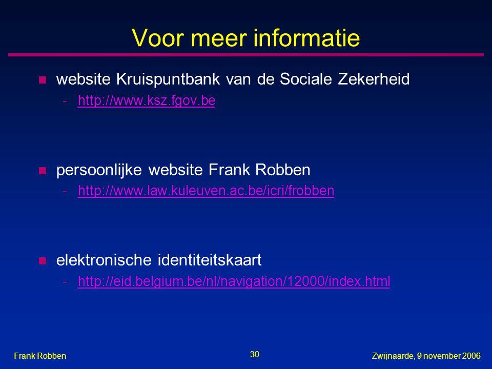 30 Zwijnaarde, 9 november 2006Frank Robben Voor meer informatie n website Kruispuntbank van de Sociale Zekerheid -http://www.ksz.fgov.behttp://www.ksz.fgov.be n persoonlijke website Frank Robben -http://www.law.kuleuven.ac.be/icri/frobbenhttp://www.law.kuleuven.ac.be/icri/frobben n elektronische identiteitskaart -http://eid.belgium.be/nl/navigation/12000/index.htmlhttp://eid.belgium.be/nl/navigation/12000/index.html