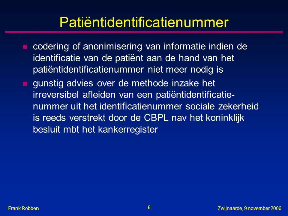 8 Zwijnaarde, 9 november 2006Frank Robben Patiëntidentificatienummer n codering of anonimisering van informatie indien de identificatie van de patiënt