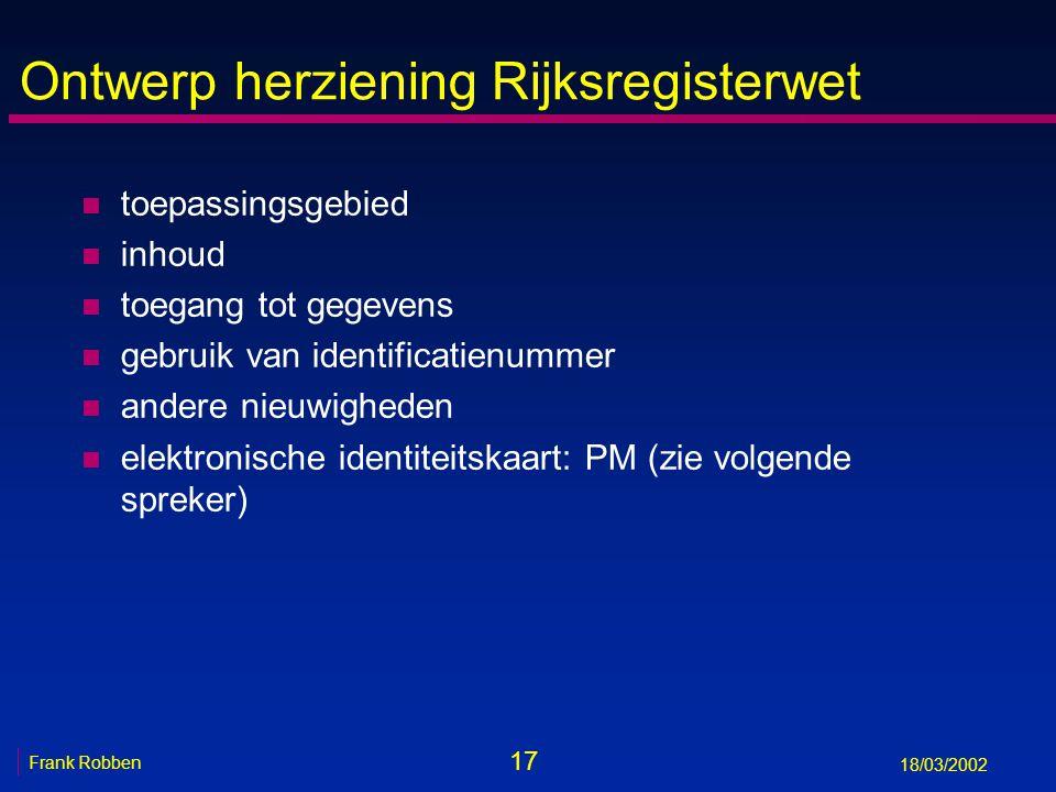 17 Frank Robben 18/03/2002 Ontwerp herziening Rijksregisterwet n toepassingsgebied n inhoud n toegang tot gegevens n gebruik van identificatienummer n andere nieuwigheden n elektronische identiteitskaart: PM (zie volgende spreker)