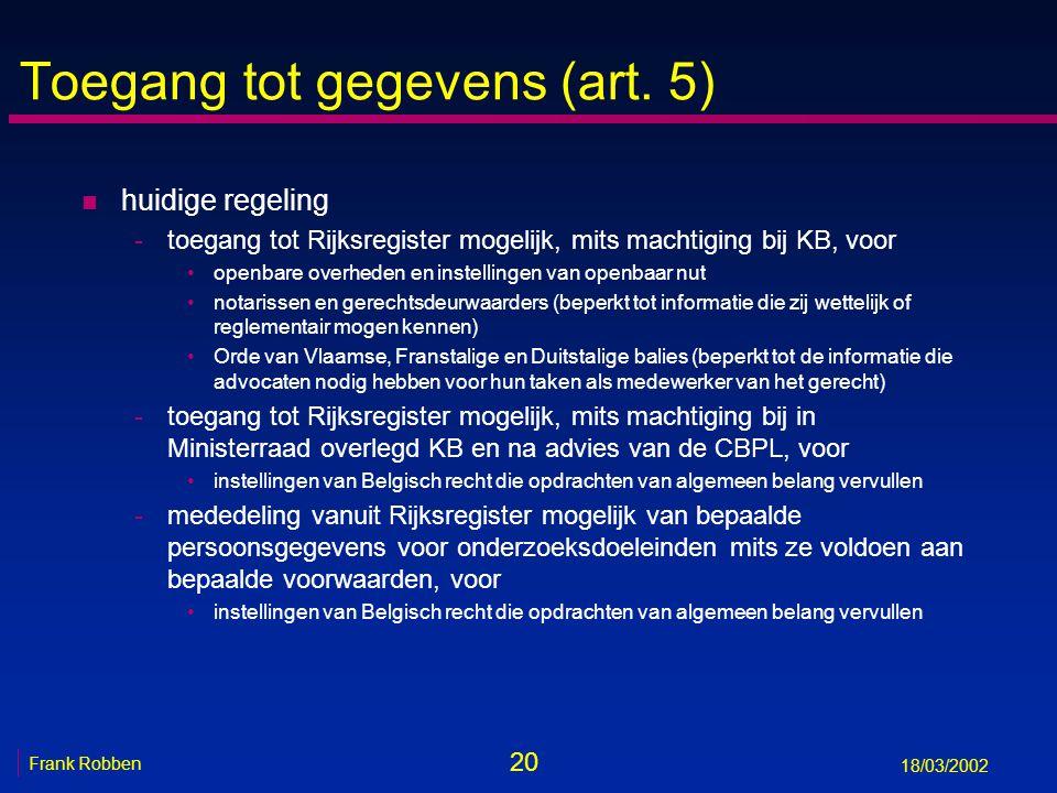 20 Frank Robben 18/03/2002 Toegang tot gegevens (art. 5) n huidige regeling -toegang tot Rijksregister mogelijk, mits machtiging bij KB, voor openbare