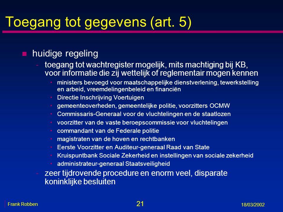 21 Frank Robben 18/03/2002 Toegang tot gegevens (art. 5) n huidige regeling -toegang tot wachtregister mogelijk, mits machtiging bij KB, voor informat