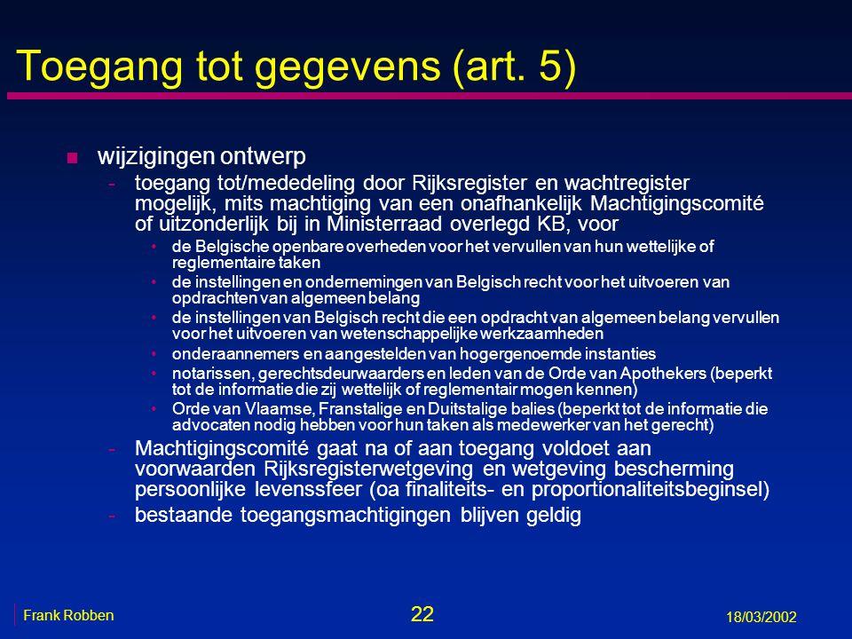 22 Frank Robben 18/03/2002 Toegang tot gegevens (art. 5) n wijzigingen ontwerp -toegang tot/mededeling door Rijksregister en wachtregister mogelijk, m
