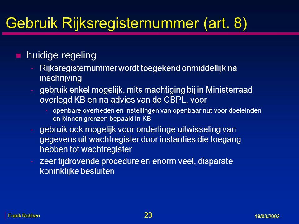 23 Frank Robben 18/03/2002 Gebruik Rijksregisternummer (art. 8) n huidige regeling -Rijksregisternummer wordt toegekend onmiddellijk na inschrijving -