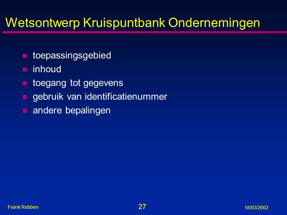 27 Frank Robben 18/03/2002 Wetsontwerp Kruispuntbank Ondernemingen n toepassingsgebied n inhoud n toegang tot gegevens n gebruik van identificatienummer n andere bepalingen