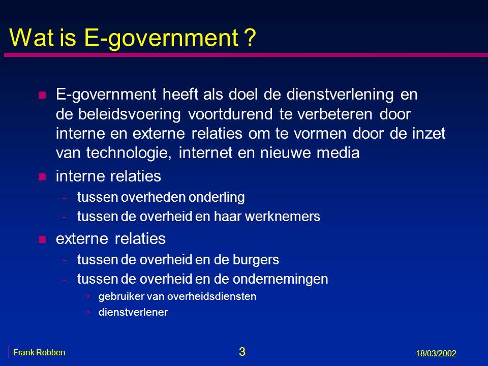 3 Frank Robben 18/03/2002 Wat is E-government ? n E-government heeft als doel de dienstverlening en de beleidsvoering voortdurend te verbeteren door i