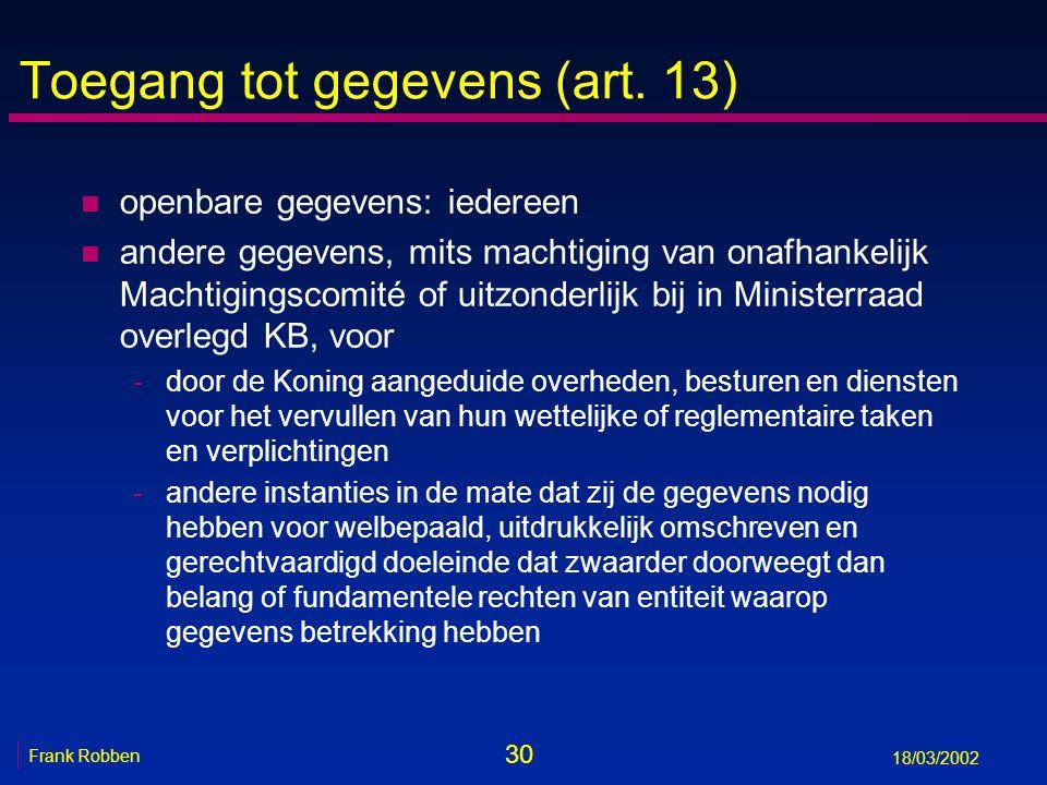 30 Frank Robben 18/03/2002 Toegang tot gegevens (art. 13) n openbare gegevens: iedereen n andere gegevens, mits machtiging van onafhankelijk Machtigin