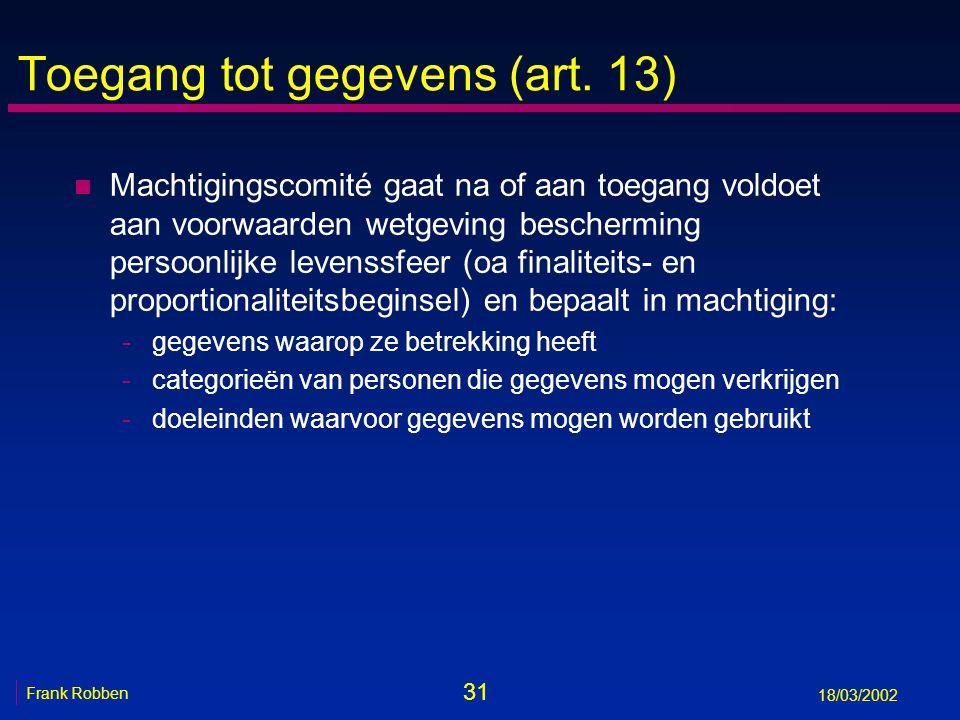 31 Frank Robben 18/03/2002 Toegang tot gegevens (art. 13) n Machtigingscomité gaat na of aan toegang voldoet aan voorwaarden wetgeving bescherming per
