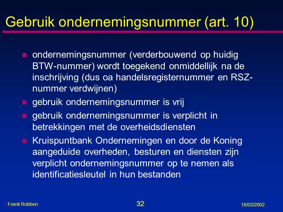 32 Frank Robben 18/03/2002 Gebruik ondernemingsnummer (art. 10) n ondernemingsnummer (verderbouwend op huidig BTW-nummer) wordt toegekend onmiddellijk