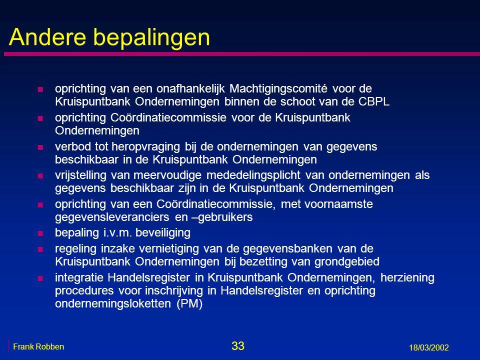 33 Frank Robben 18/03/2002 Andere bepalingen n oprichting van een onafhankelijk Machtigingscomité voor de Kruispuntbank Ondernemingen binnen de schoot van de CBPL n oprichting Coördinatiecommissie voor de Kruispuntbank Ondernemingen n verbod tot heropvraging bij de ondernemingen van gegevens beschikbaar in de Kruispuntbank Ondernemingen n vrijstelling van meervoudige mededelingsplicht van ondernemingen als gegevens beschikbaar zijn in de Kruispuntbank Ondernemingen n oprichting van een Coördinatiecommissie, met voornaamste gegevensleveranciers en –gebruikers n bepaling i.v.m.