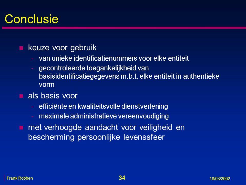 34 Frank Robben 18/03/2002 Conclusie n keuze voor gebruik -van unieke identificatienummers voor elke entiteit -gecontroleerde toegankelijkheid van basisidentificatiegegevens m.b.t.