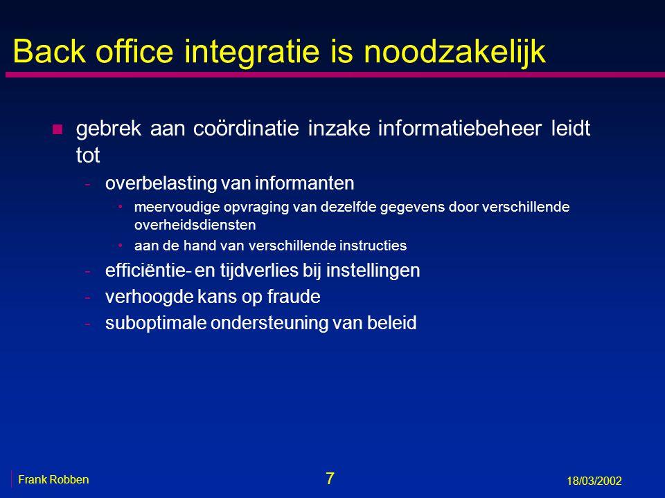 7 Frank Robben 18/03/2002 Back office integratie is noodzakelijk n gebrek aan coördinatie inzake informatiebeheer leidt tot -overbelasting van informa