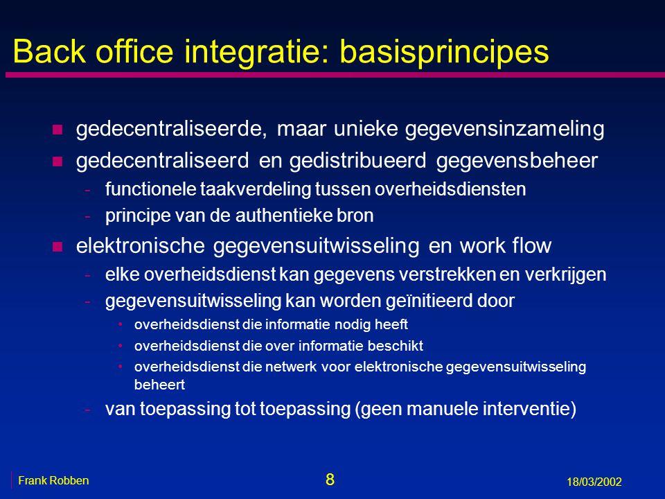 8 Frank Robben 18/03/2002 Back office integratie: basisprincipes n gedecentraliseerde, maar unieke gegevensinzameling n gedecentraliseerd en gedistrib