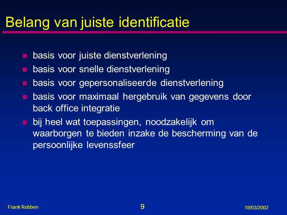 9 Frank Robben 18/03/2002 Belang van juiste identificatie n basis voor juiste dienstverlening n basis voor snelle dienstverlening n basis voor geperso