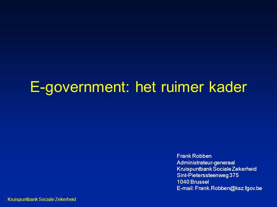 E-government: het ruimer kader Kruispuntbank Sociale Zekerheid Frank Robben Administrateur-generaal Kruispuntbank Sociale Zekerheid Sint-Pieterssteenweg 375 1040 Brussel E-mail: Frank.Robben@ksz.fgov.be