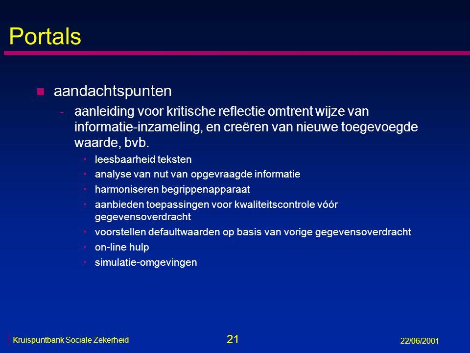 21 Kruispuntbank Sociale Zekerheid 22/06/2001 Portals n aandachtspunten -aanleiding voor kritische reflectie omtrent wijze van informatie-inzameling, en creëren van nieuwe toegevoegde waarde, bvb.