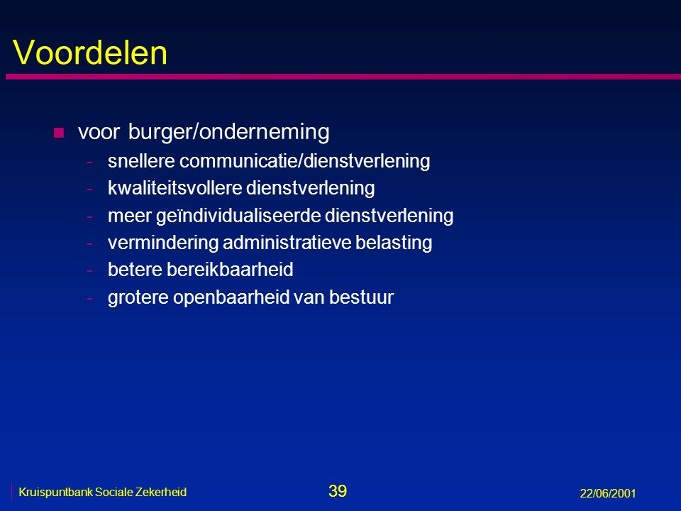 39 Kruispuntbank Sociale Zekerheid 22/06/2001 Voordelen n voor burger/onderneming -snellere communicatie/dienstverlening -kwaliteitsvollere dienstverlening -meer geïndividualiseerde dienstverlening -vermindering administratieve belasting -betere bereikbaarheid -grotere openbaarheid van bestuur