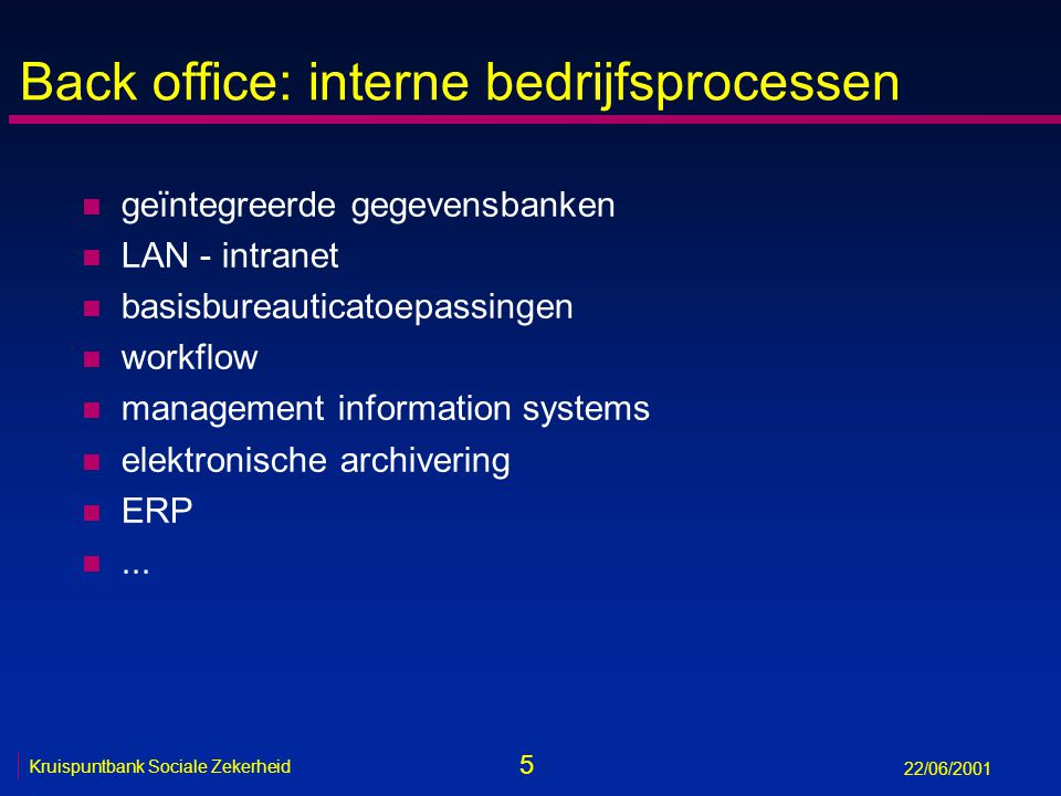 5 Kruispuntbank Sociale Zekerheid 22/06/2001 Back office: interne bedrijfsprocessen n geïntegreerde gegevensbanken n LAN - intranet n basisbureauticatoepassingen n workflow n management information systems n elektronische archivering n ERP n...