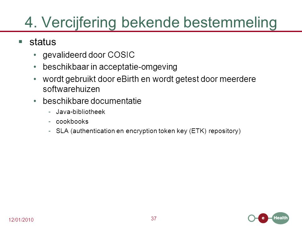 37 12/01/2010 4. Vercijfering bekende bestemmeling  status gevalideerd door COSIC beschikbaar in acceptatie-omgeving wordt gebruikt door eBirth en wo