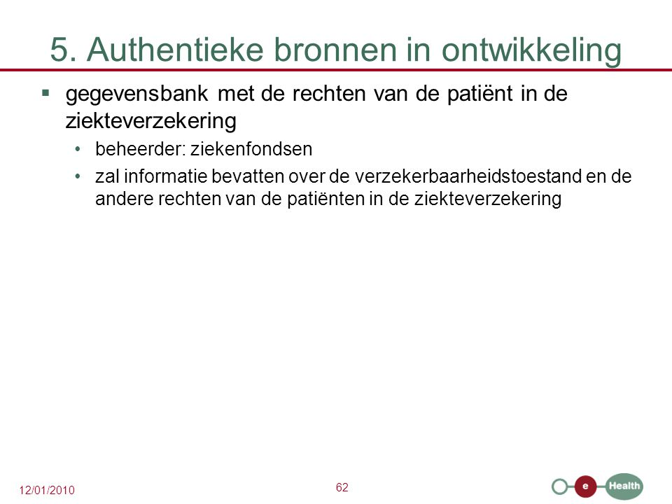 62 12/01/2010 5. Authentieke bronnen in ontwikkeling  gegevensbank met de rechten van de patiënt in de ziekteverzekering beheerder: ziekenfondsen zal