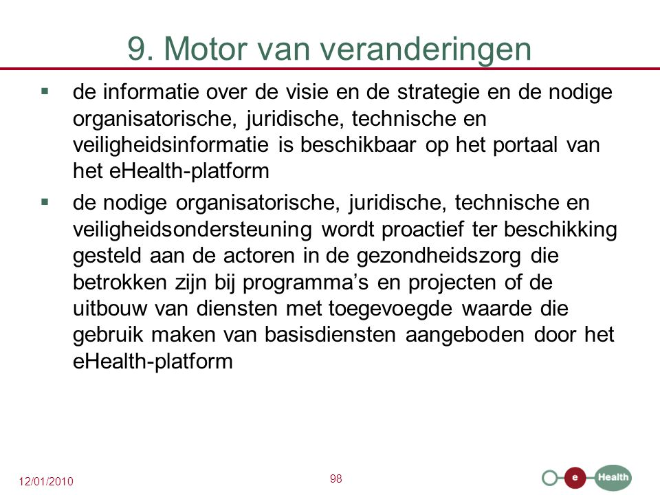 98 12/01/2010 9. Motor van veranderingen  de informatie over de visie en de strategie en de nodige organisatorische, juridische, technische en veilig