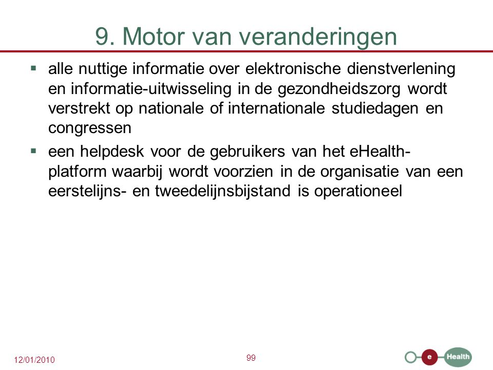 99 12/01/2010 9. Motor van veranderingen  alle nuttige informatie over elektronische dienstverlening en informatie-uitwisseling in de gezondheidszorg