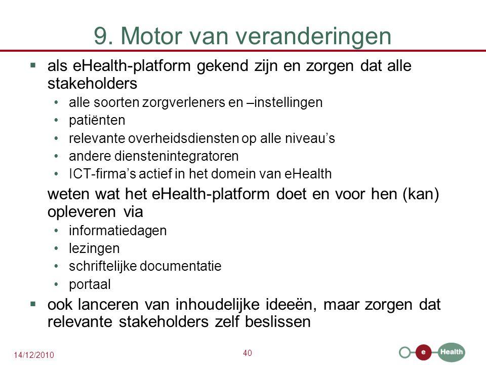 40 14/12/2010 9. Motor van veranderingen  als eHealth-platform gekend zijn en zorgen dat alle stakeholders alle soorten zorgverleners en –instellinge