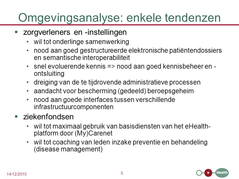 5 14/12/2010 Omgevingsanalyse: enkele tendenzen  zorgverleners en -instellingen wil tot onderlinge samenwerking nood aan goed gestructureerde elektro