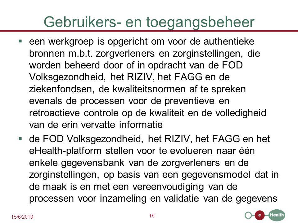 16 15/6/2010 Gebruikers- en toegangsbeheer  een werkgroep is opgericht om voor de authentieke bronnen m.b.t. zorgverleners en zorginstellingen, die w