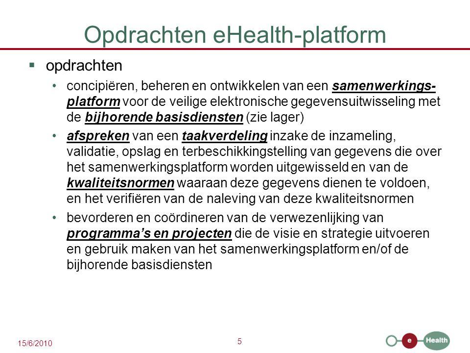 6 15/6/2010 Opdrachten eHealth-platform  opdrachten beheren en coördineren van de ICT-gerelateerde aspecten van gegevensuitwisseling in het kader van elektronische patiëntendossiers en elektronische medische voorschriften optreden als onafhankelijke trusted third party (TTP) voor het coderen en anonimiseren van persoonsgegevens m.b.t.