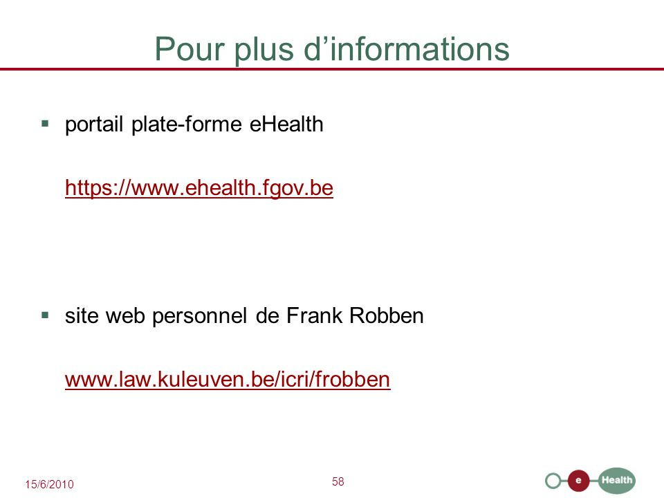 58 15/6/2010 Pour plus d'informations  portail plate-forme eHealth https://www.ehealth.fgov.be  site web personnel de Frank Robben www.law.kuleuven.
